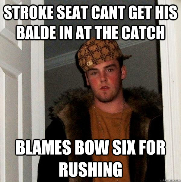 sTROKE SEAT CANT GET HIS BALDE IN AT THE CATCH BLAMES BOW SIX FOR RUSHING - sTROKE SEAT CANT GET HIS BALDE IN AT THE CATCH BLAMES BOW SIX FOR RUSHING  Scumbag Steve