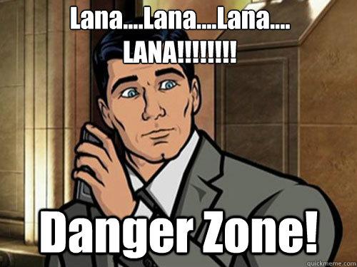 Lana....Lana....Lana.... LANA!!!!!!!! Danger Zone!