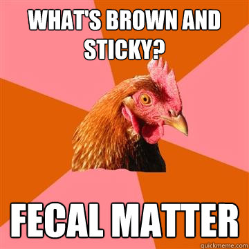 What's brown and sticky? fecal matter  Anti-Joke Chicken