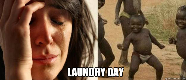 Laundry Day -  Laundry Day  First World Problems  Third World Success