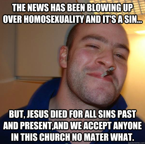 The news has been blowing up over homosexuality and it's a sin... but, jesus died for all sins past and present,And we accept anyone in this church no mater what. - The news has been blowing up over homosexuality and it's a sin... but, jesus died for all sins past and present,And we accept anyone in this church no mater what.  Misc