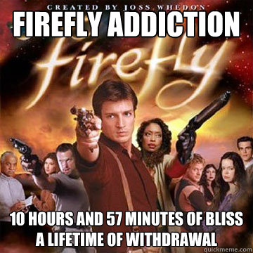Firefly Addiction 10 hours and 57 minutes of bliss a lifetime of withdrawal - Firefly Addiction 10 hours and 57 minutes of bliss a lifetime of withdrawal  Firefly