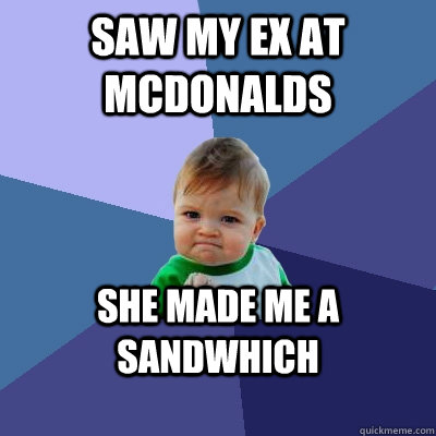 Saw my ex at mcdonalds SHE MADE ME A SANDWHICH - Saw my ex at mcdonalds SHE MADE ME A SANDWHICH  Success Kid