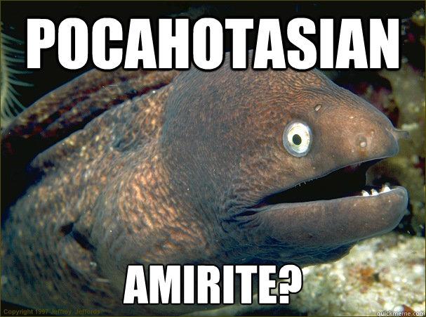 pocahotasian amirite? - pocahotasian amirite?  Bad Joke Eel