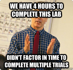 We have 4 hours to complete this lab didn't factor in time to complete multiple trials - We have 4 hours to complete this lab didn't factor in time to complete multiple trials  Scumbag science teacher