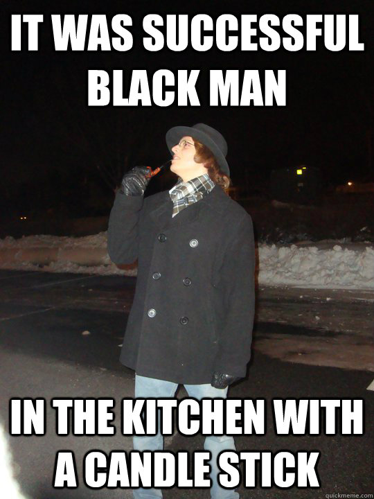 It was successful black man in the kitchen with a candle stick  Dead Meme Detective