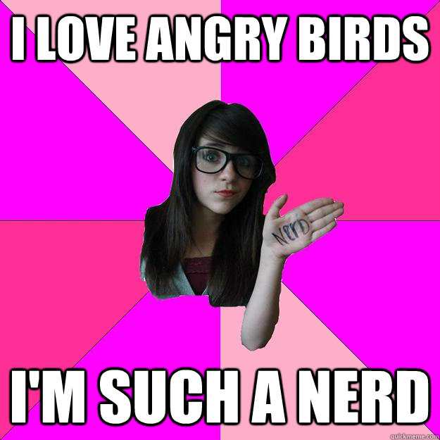 I love angry birds i'm such a nerd - I love angry birds i'm such a nerd  Idiot Nerd Girl