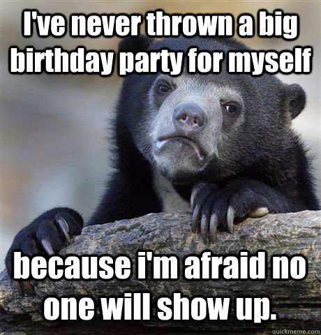 I've never thrown a big birthday party for myself because i'm afraid no one will show up. - I've never thrown a big birthday party for myself because i'm afraid no one will show up.  Confession Bear