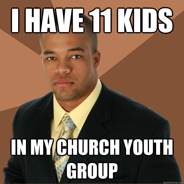 i have 11 kids in my church youth group - i have 11 kids in my church youth group  Successful Black Man