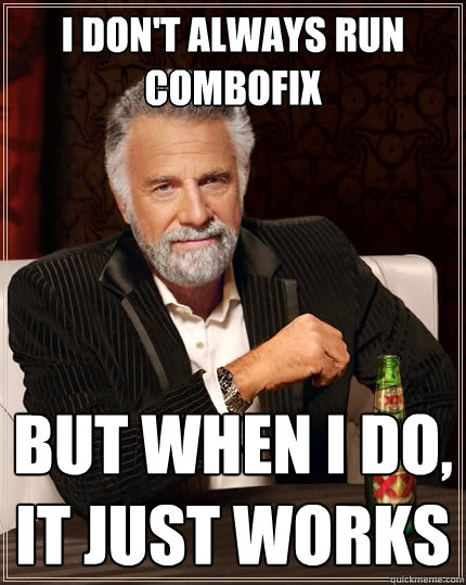 I don't always run combofix But when I do, it just works - I don't always run combofix But when I do, it just works  The Most Interesting Man In The World