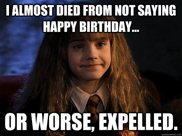 I Almost Died From Not Saying Happy Birthday Or Worse Expelled