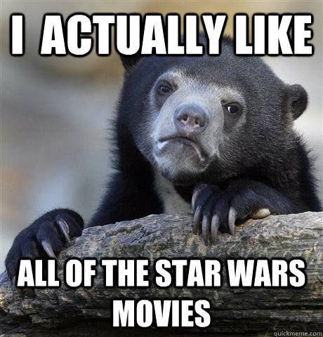 I  actually like All of the star wars movies - I  actually like All of the star wars movies  Star Wars Confession