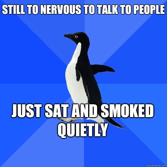 Still to nervous to talk to people Just sat and smoked quietly   - Still to nervous to talk to people Just sat and smoked quietly    Socially Awkward Penguin