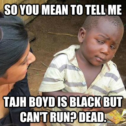 So you mean to tell me Tajh Boyd is black but can't run? Dead.