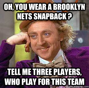 Oh, you wear a brooklyn nets snapback ? Tell me three players, who play for this team