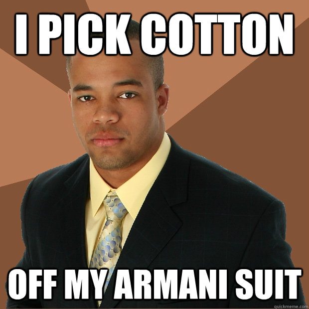 I pick cotton off my Armani suit - I pick cotton off my Armani suit  Successful Black Man