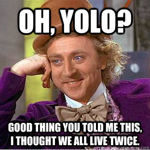 Oh, YOLO?  Good thing you told me this, I thought we all live twice.  - Oh, YOLO?  Good thing you told me this, I thought we all live twice.   Condescending Wonka