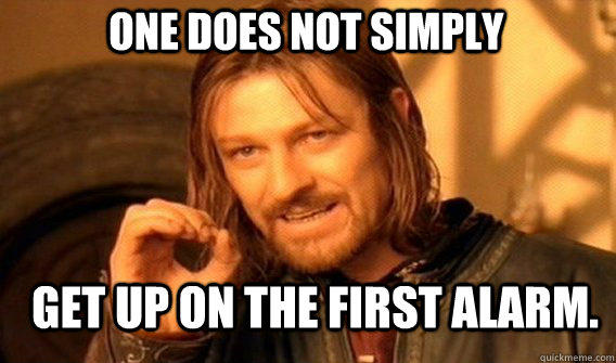 One does not simply get up on the first alarm.