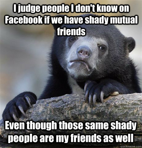 I judge people I don't know on Facebook if we have shady mutual friends Even though those same shady people are my friends as well - I judge people I don't know on Facebook if we have shady mutual friends Even though those same shady people are my friends as well  Confession Bear