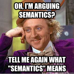 Oh, I'm arguing semantics? Tell me again what