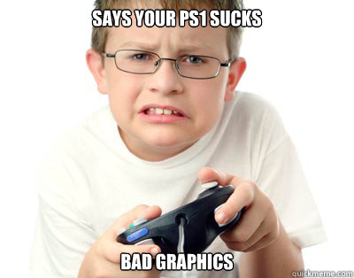 Says your ps1 sucks bad graphics