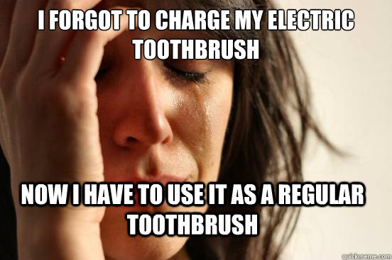 i forgot to charge my electric toothbrush now i have to use it as a regular toothbrush - i forgot to charge my electric toothbrush now i have to use it as a regular toothbrush  FirstWorldProblems