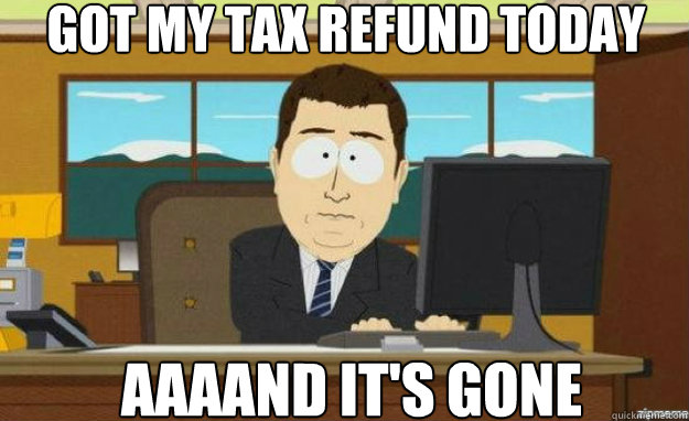 got my tax refund today AAAAND IT'S gone - got my tax refund today AAAAND IT'S gone  aaaand its gone