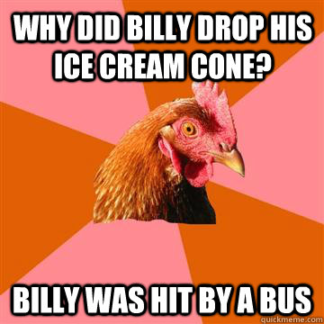 Why did billy drop his ice cream cone? Billy was hit by a bus - Why did billy drop his ice cream cone? Billy was hit by a bus  Anti-Joke Chicken