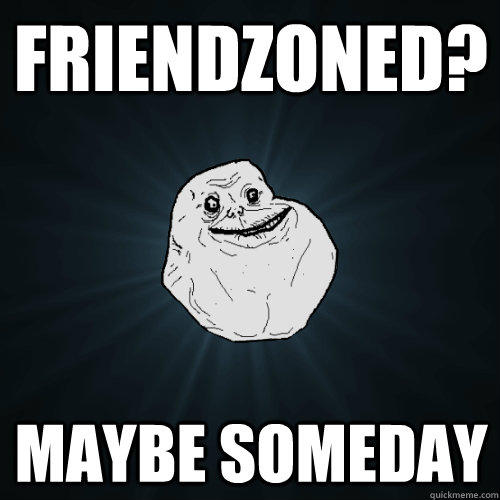 Friendzoned? Maybe someday - Friendzoned? Maybe someday  Forever Alone