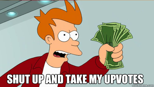 Shut up and take my upvotes -  Shut up and take my upvotes  Fry shut up and take my money credit card