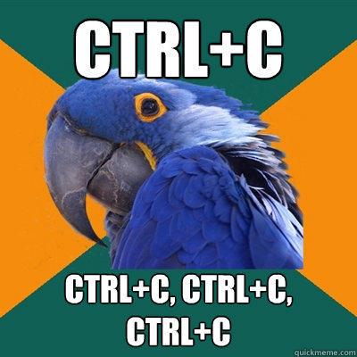 CTRL+C CTRL+C, CTRL+C, CTRL+C  - CTRL+C CTRL+C, CTRL+C, CTRL+C   Paranoid Parrot
