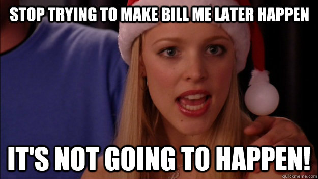 stop trying to make bill me later happen it's not going to happen! - stop trying to make bill me later happen it's not going to happen!  Misc