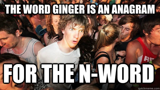 The word ginger is an anagram for the N-word - The word ginger is an anagram for the N-word  Sudden Clarity Clarence