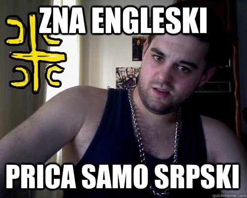 zna engleski prica samo srpski  good serb guy