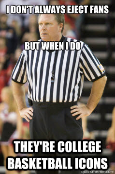 I don't always eject fans They're College Basketball Icons But when I Do - I don't always eject fans They're College Basketball Icons But when I Do  Karl Hess ACC Referee