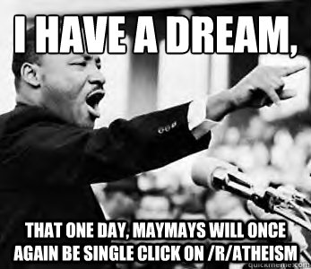 I have a dream,  That one day, maymays will once again be single click on /r/atheism