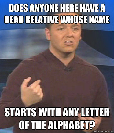 does anyone here have a dead relative whose name starts with any letter of the alphabet? - does anyone here have a dead relative whose name starts with any letter of the alphabet?  John Edward