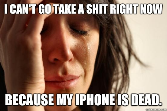 I can't go take a shit right now Because my iPhone is dead. - I can't go take a shit right now Because my iPhone is dead.  First World Problems