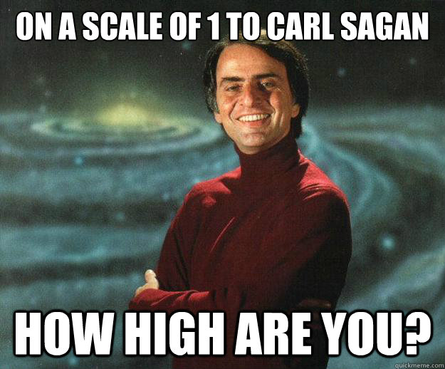 on a scale of 1 to carl sagan how high are you?
