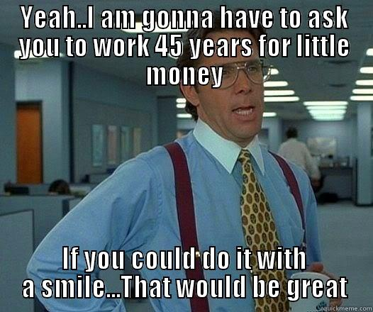 Who is looking for a better way?? - YEAH..I AM GONNA HAVE TO ASK YOU TO WORK 45 YEARS FOR LITTLE MONEY IF YOU COULD DO IT WITH A SMILE...THAT WOULD BE GREAT Office Space Lumbergh