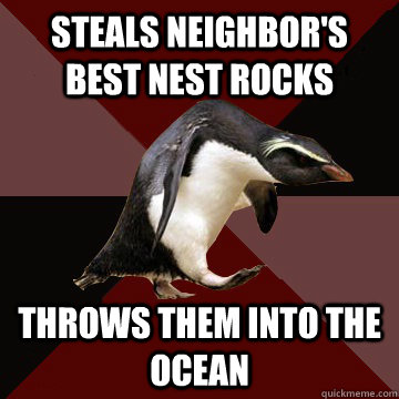 Steals neighbor's best nest rocks Throws them into the ocean