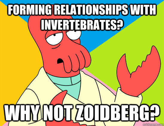 Forming relationships with invertebrates? why not zoidberg? - Forming relationships with invertebrates? why not zoidberg?  Misc