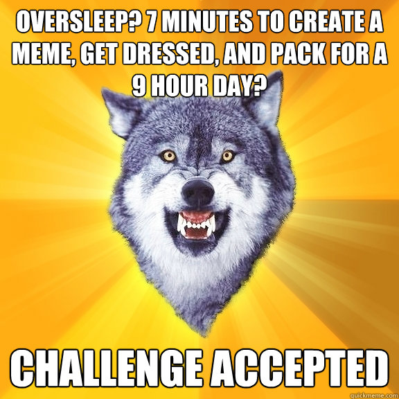 oversleep? 7 minutes to create a meme, get dressed, and pack for a 9 hour day? challenge accepted - oversleep? 7 minutes to create a meme, get dressed, and pack for a 9 hour day? challenge accepted  Courage Wolf