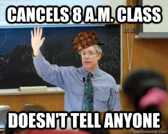 Cancels 8 A.M. Class Doesn't Tell anyone - Cancels 8 A.M. Class Doesn't Tell anyone  Scumbag Professor