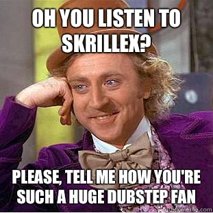Oh you listen to Skrillex? Please, tell me how you're such a HUGE dubstep fan - Oh you listen to Skrillex? Please, tell me how you're such a HUGE dubstep fan  Condescending Wonka