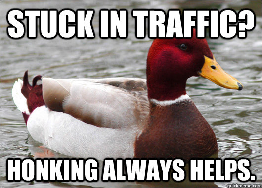 Stuck in traffic? Honking always helps. - Stuck in traffic? Honking always helps.  Malicious Advice Mallard