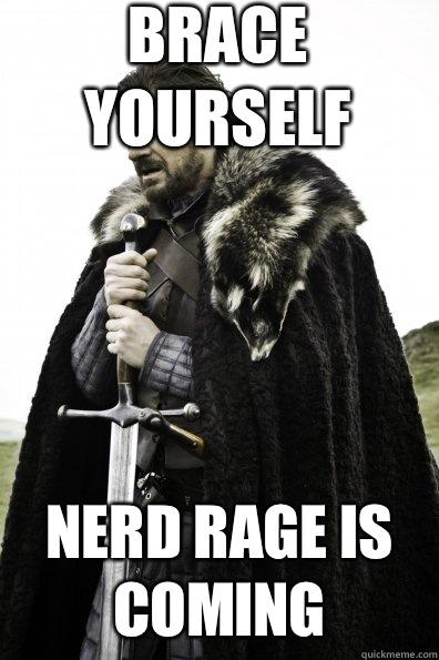 BRACE YOURSELF NERD RAGE IS COMING - BRACE YOURSELF NERD RAGE IS COMING  Game of Thrones
