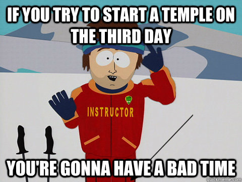 if you try to start a temple on the third day you're gonna have a bad time