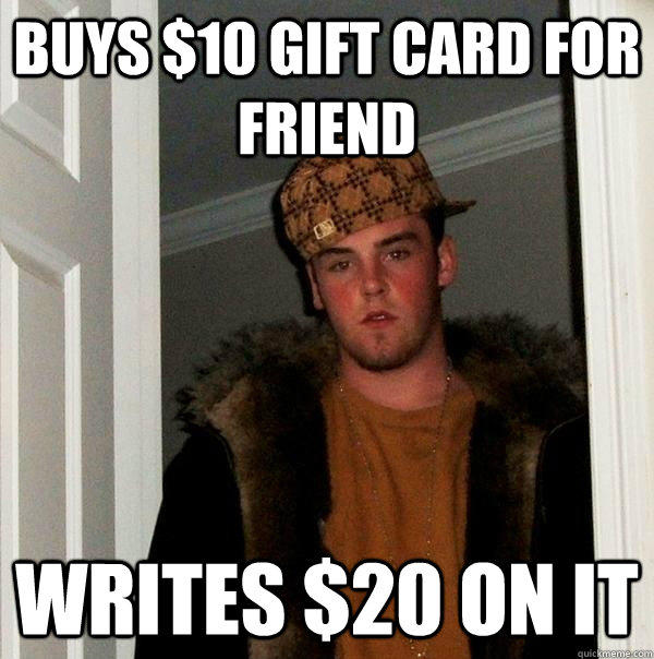 Buys $10 gift card for friend Writes $20 on it - Buys $10 gift card for friend Writes $20 on it  Scumbag Steve