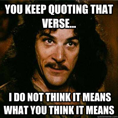 You keep quoting that verse...  I do not think it means what you think it means
